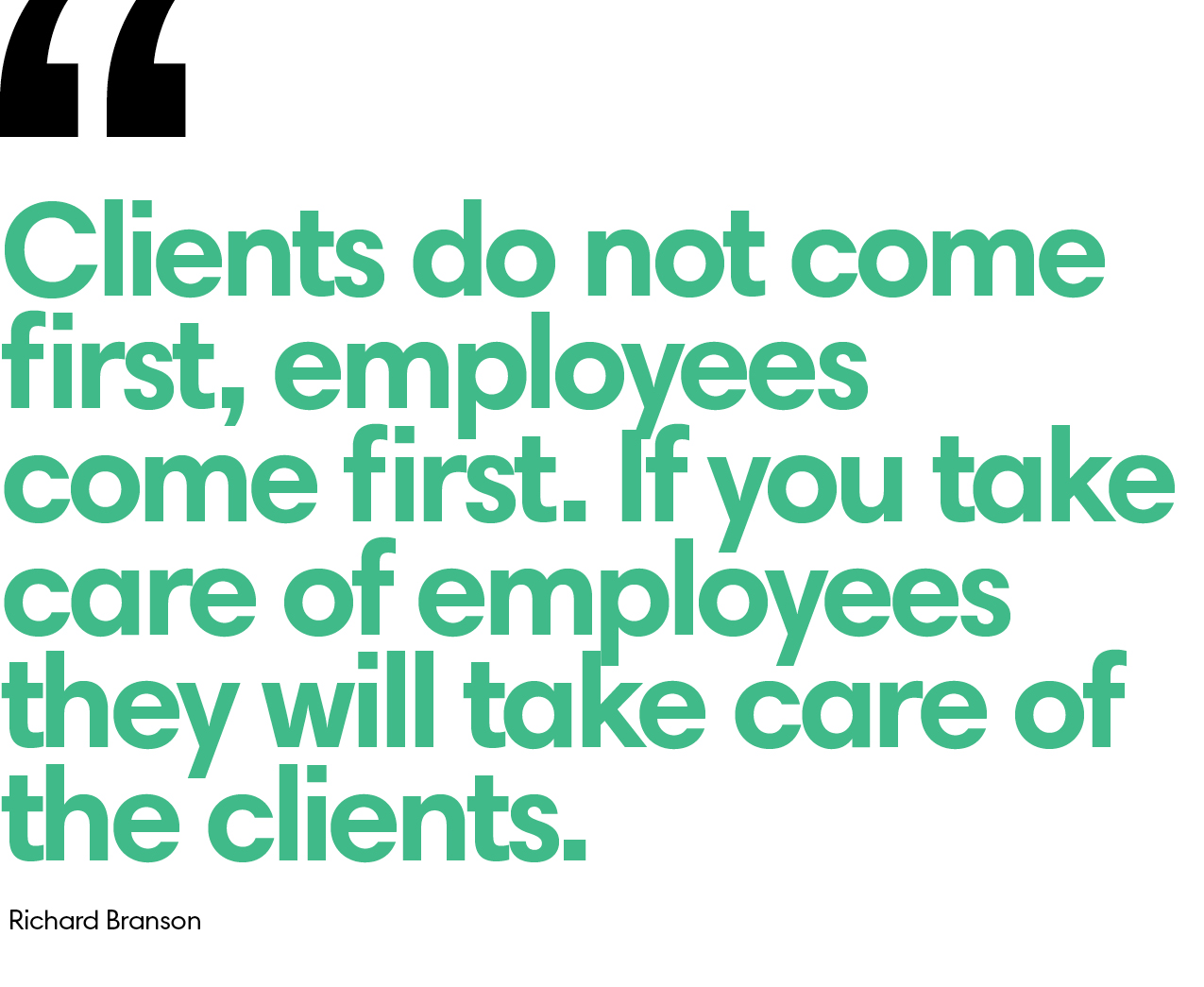 """A quote from Richard Branson: """"Clients do not come first, employees come first. If you take care of employees, they will take care of the clients."""""""