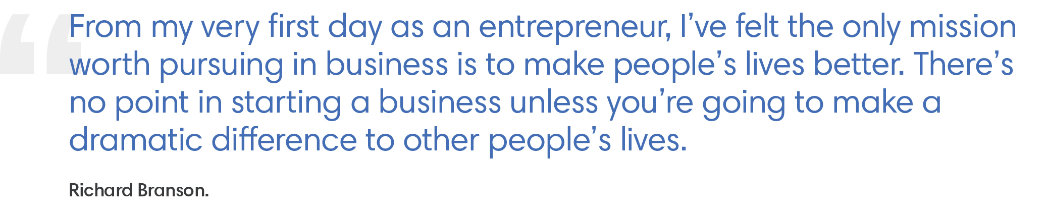 "A quote from Richard Branson: ""From my very first day as an entrepreneur, I've felt the only mission worth pursuing in business is to make people's lives better. There's no point in starting a business unless you're going to make a dramatic difference to other people's lives."""